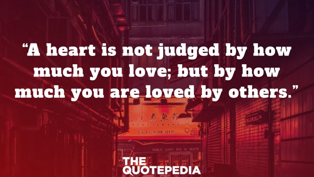 """""""A heart is not judged by how much you love; but by how much you are loved by others."""""""