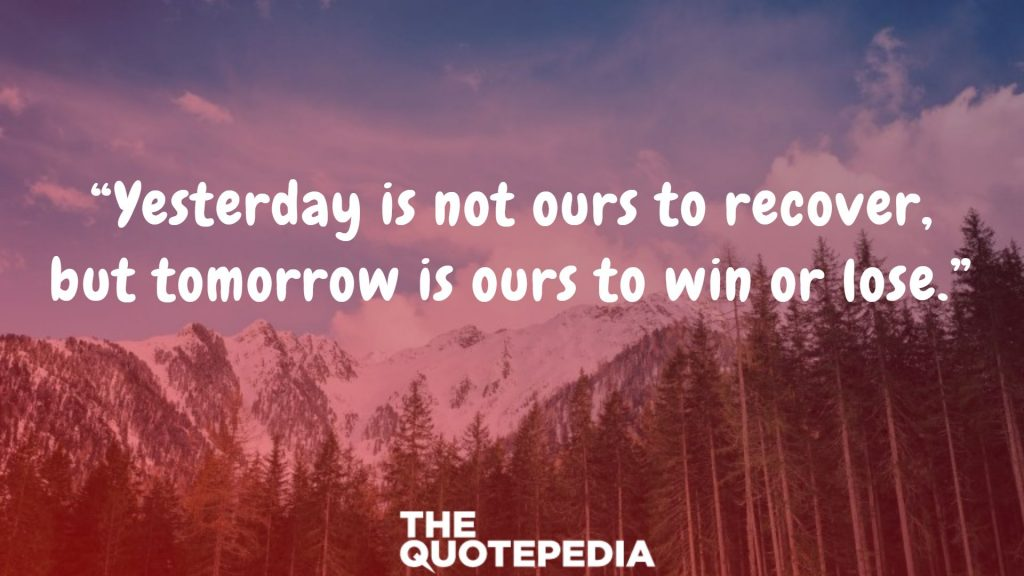 """Yesterday is not ours to recover, but tomorrow is ours to win or lose."""
