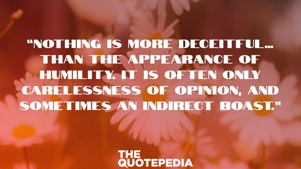 """Nothing is more deceitful…than the appearance of humility. It is often only carelessness of opinion, and sometimes an indirect boast."""