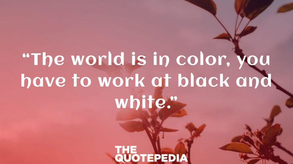 """The world is in color, you have to work at black and white."""