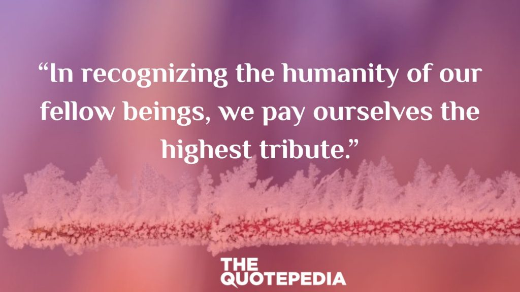 """In recognizing the humanity of our fellow beings, we pay ourselves the highest tribute."""
