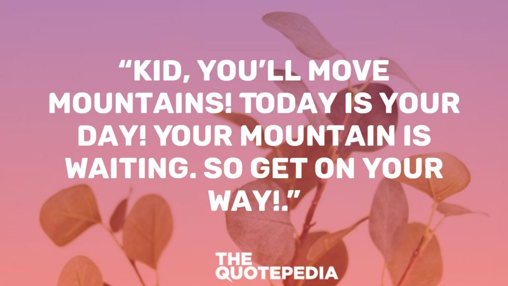 """Kid, you'll move mountains! Today is your day! Your mountain is waiting. So get on your way!."""