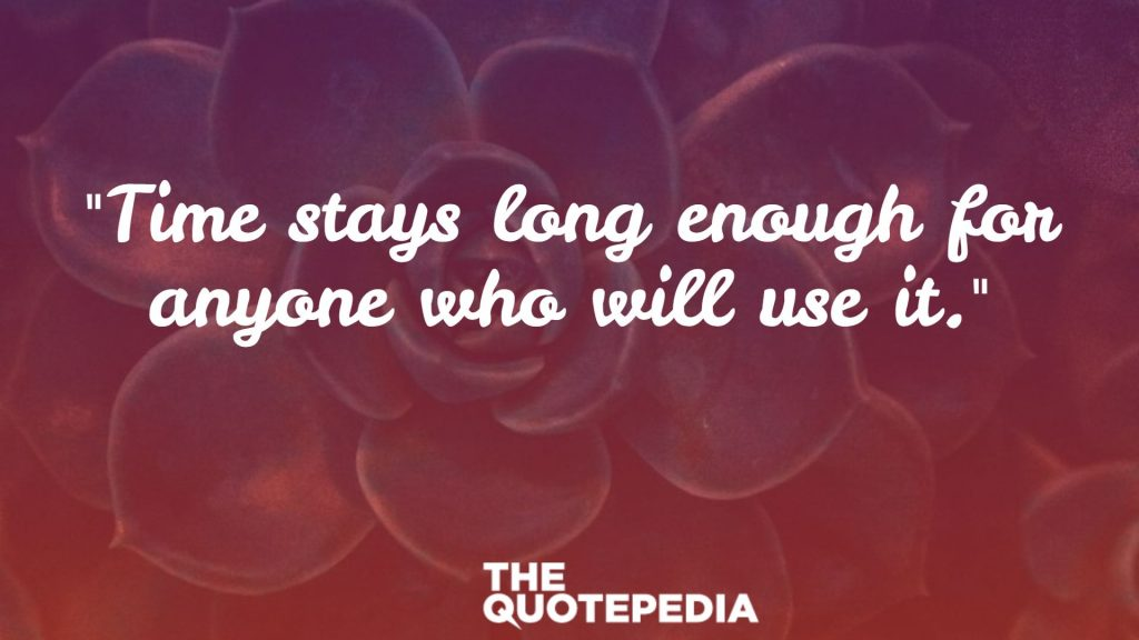 """Time stays long enough for anyone who will use it."""