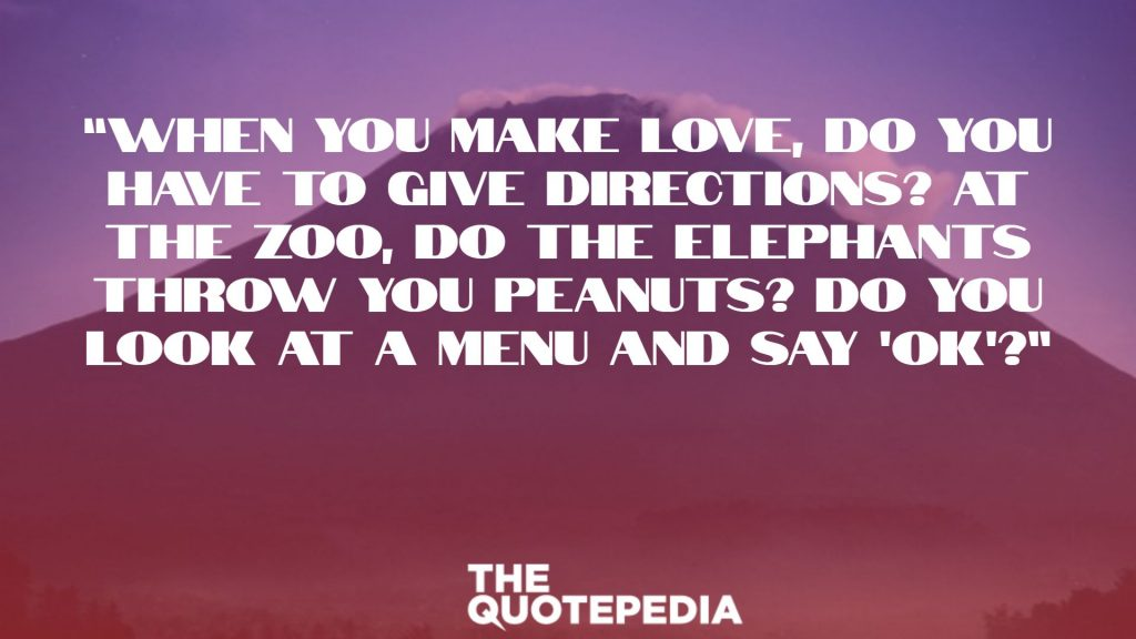 """When you make love, do you have to give directions? At the zoo, do the elephants throw you peanuts? Do you look at a menu and say 'ok'?"""