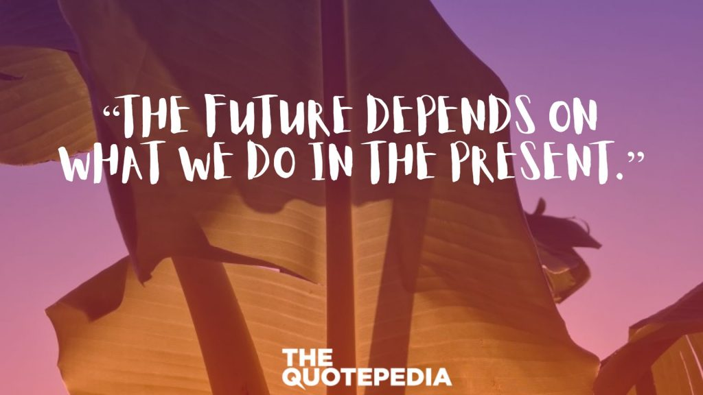 """""""The future depends on what we do in the present."""""""