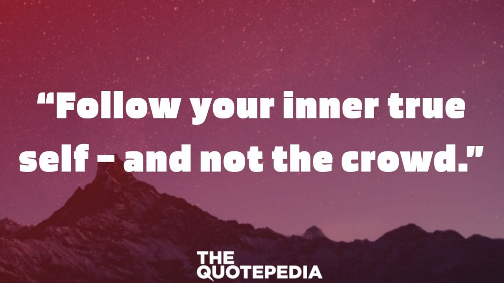 """Follow your inner true self – and not the crowd."""