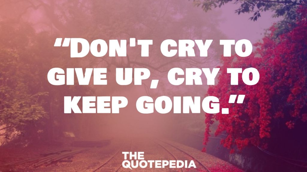 """Don't cry to give up, cry to keep going."""