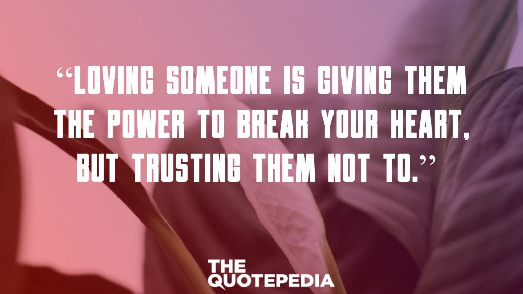 """Loving someone is giving them the power to break your heart, but trusting them not to."""