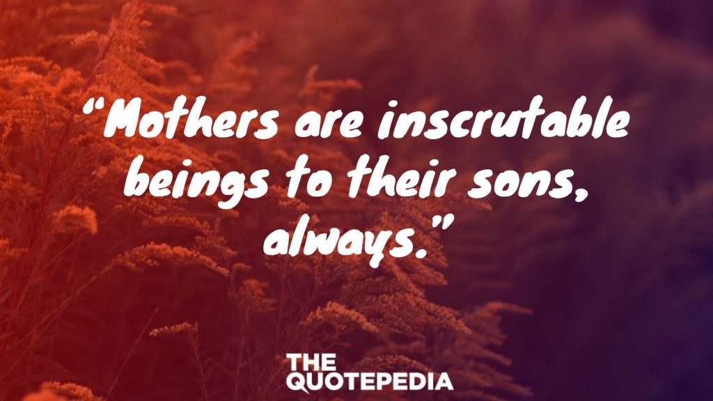 """Mothers are inscrutable beings to their sons, always."""