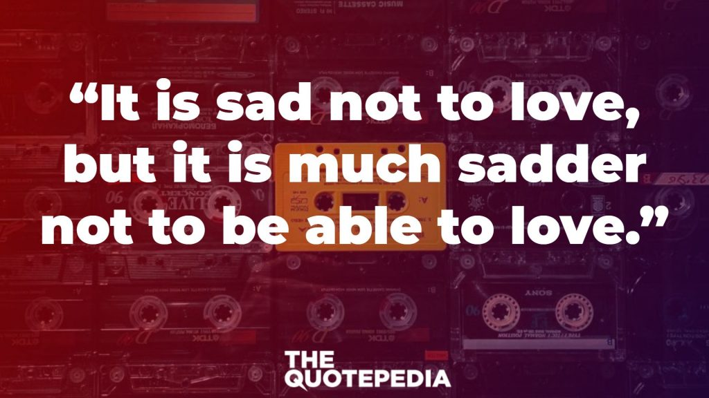 """It is sad not to love, but it is much sadder not to be able to love."""