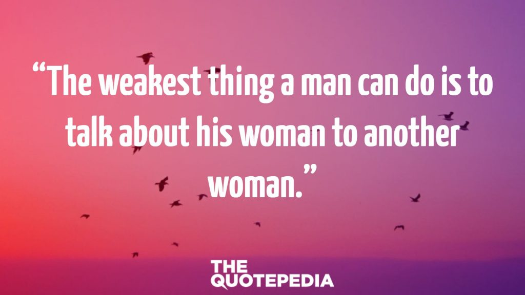 """The weakest thing a man can do is to talk about his woman to another woman."""