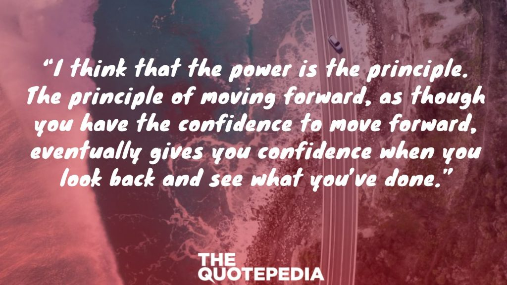 """I think that the power is the principle. The principle of moving forward, as though you have the confidence to move forward, eventually gives you confidence when you look back and see what you've done."""