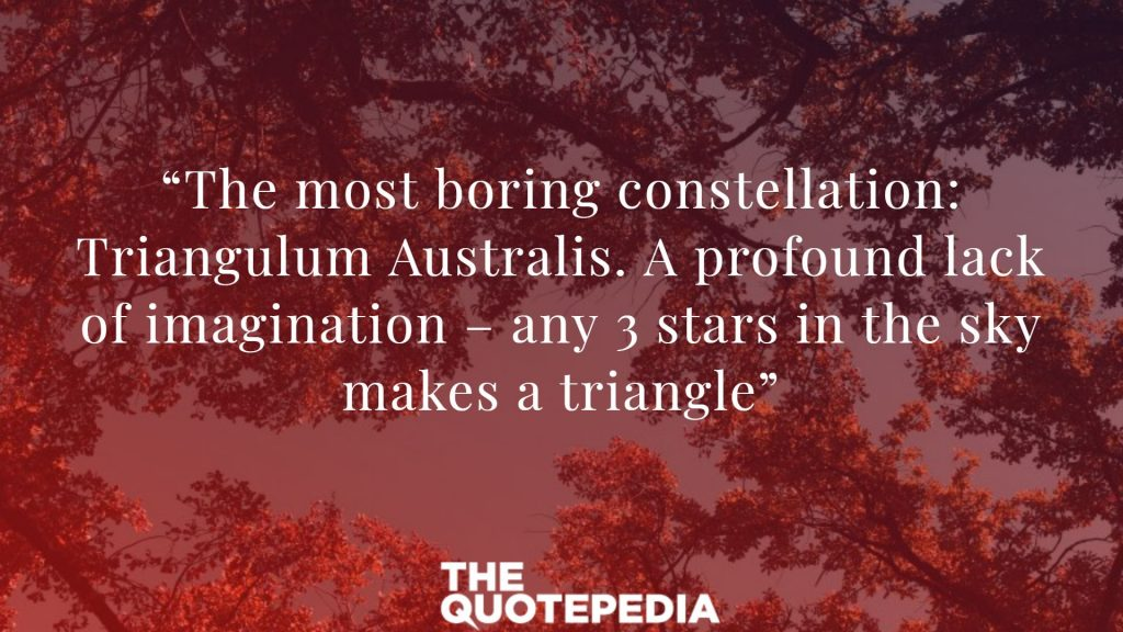 """The most boring constellation: Triangulum Australis. A profound lack of imagination – any 3 stars in the sky makes a triangle"""