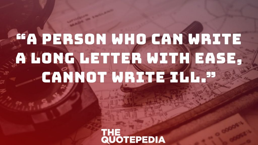 """A person who can write a long letter with ease, cannot write ill."""