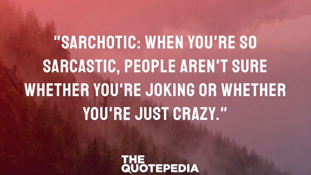 """Sarchotic: When you're so sarcastic, people aren't sure whether you're joking or whether you're just crazy."""