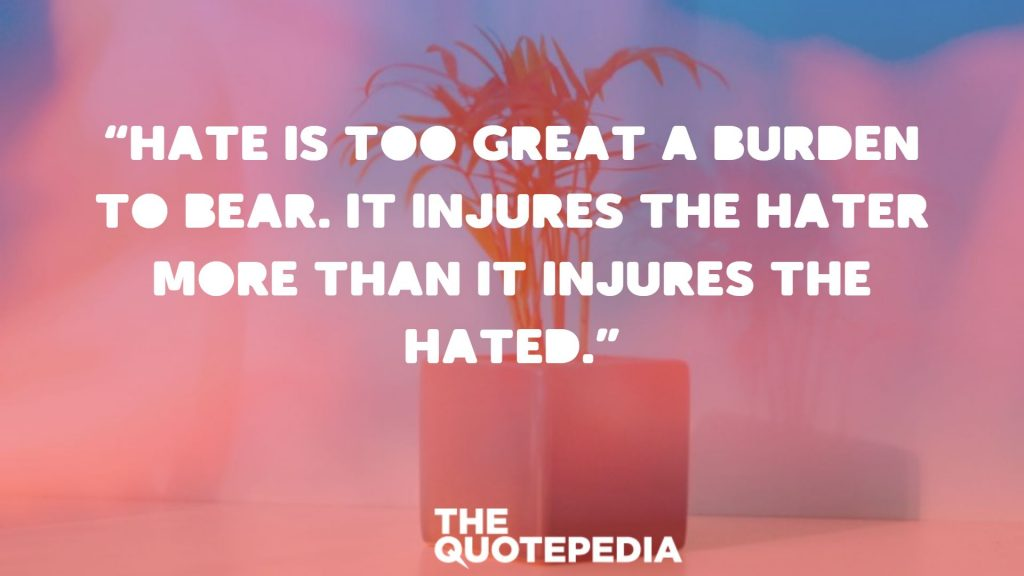 """Hate is too great a burden to bear. It injures the hater more than it injures the hated."""