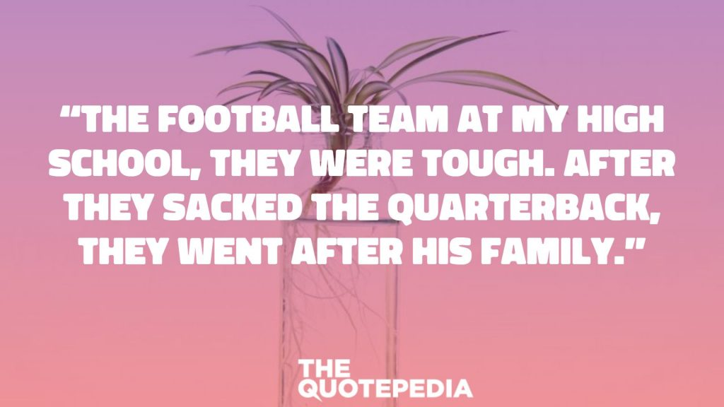 """The football team at my high school, they were tough. After they sacked the quarterback, they went after his family."""