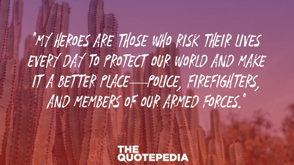 """My heroes are those who risk their lives every day to protect our world and make it a better place—police, firefighters, and members of our armed forces."""