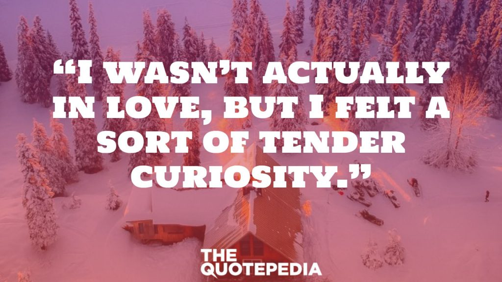 """I wasn't actually in love, but I felt a sort of tender curiosity."""