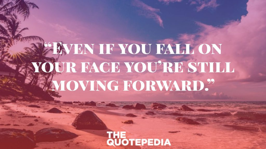"""""""Even if you fall on your face you're still moving forward."""""""