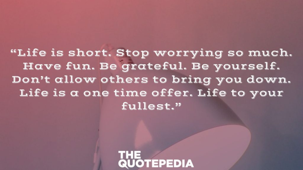 """Life is short. Stop worrying so much. Have fun. Be grateful. Be yourself. Don't allow others to bring you down. Life is a one time offer. Life to your fullest."""