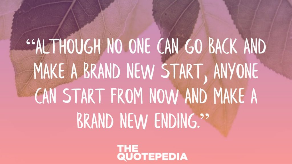 """Although no one can go back and make a brand new start, anyone can start from now and make a brand new ending."""