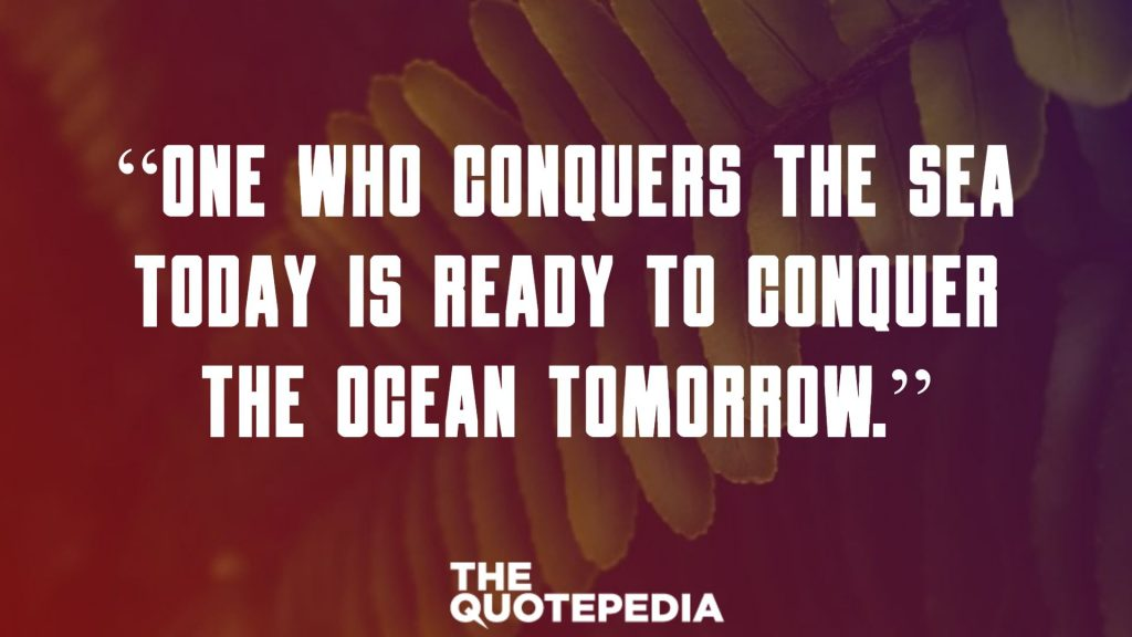 """One who conquers the sea today is ready to conquer the ocean tomorrow."""
