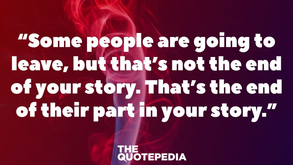 """Some people are going to leave, but that's not the end of your story. That's the end of their part in your story."""