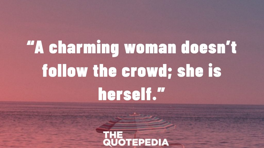 """A charming woman doesn't follow the crowd; she is herself."""