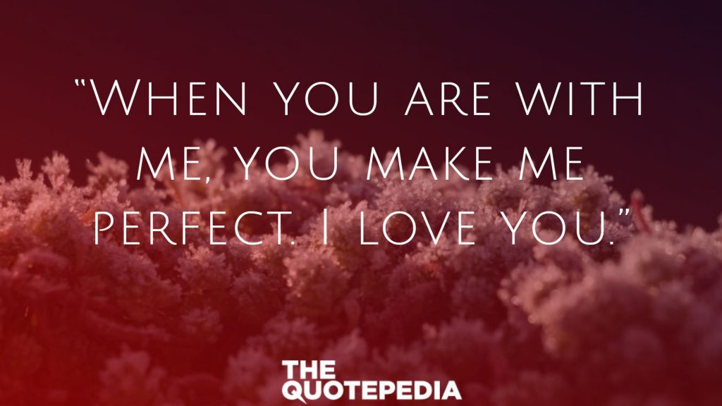"""When you are with me, you make me perfect. I love you."""