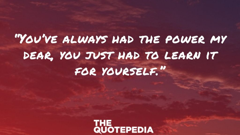 """""""You've always had the power my dear, you just had to learn it for yourself."""""""