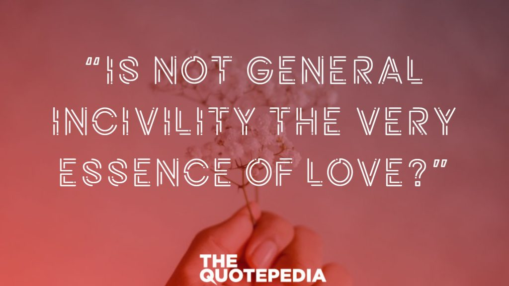 """Is not general incivility the very essence of love?"""
