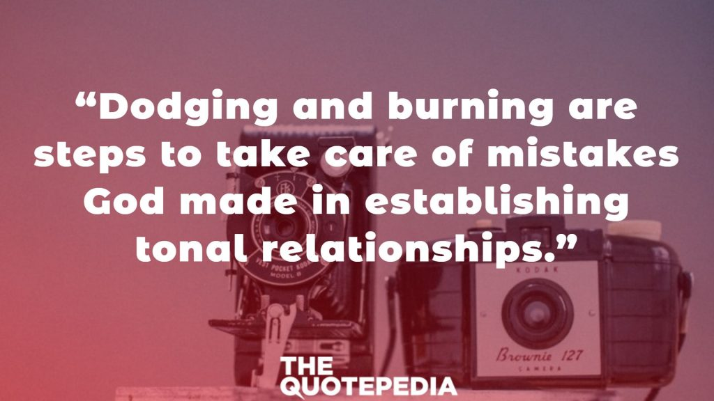 """Dodging and burning are steps to take care of mistakes God made in establishing tonal relationships."""