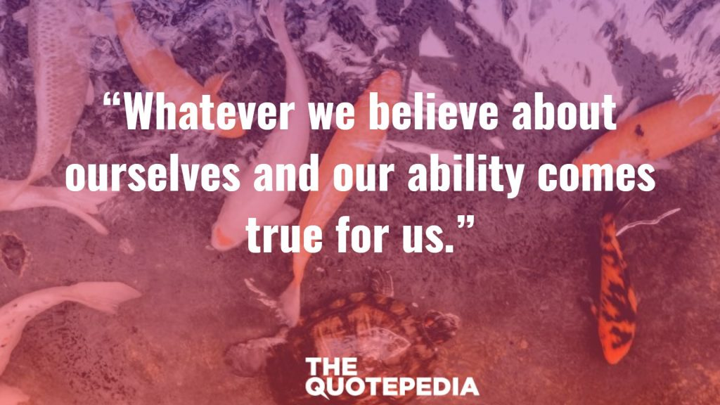"""Whatever we believe about ourselves and our ability comes true for us."""