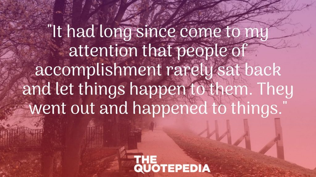 """It had long since come to my attention that people of accomplishment rarely sat back and let things happen to them. They went out and happened to things."""