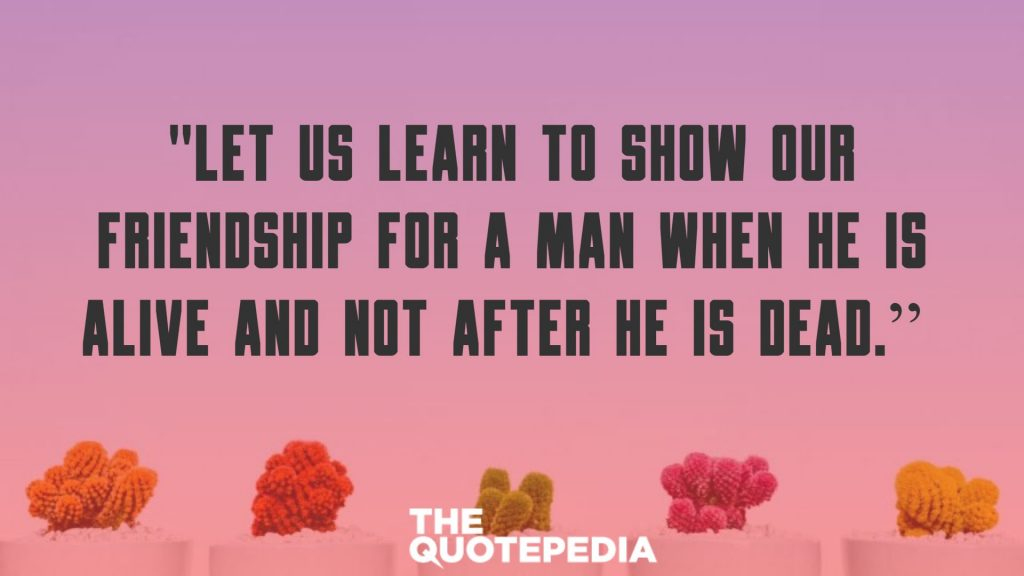 """Let us learn to show our friendship for a man when he is alive and not after he is dead."""
