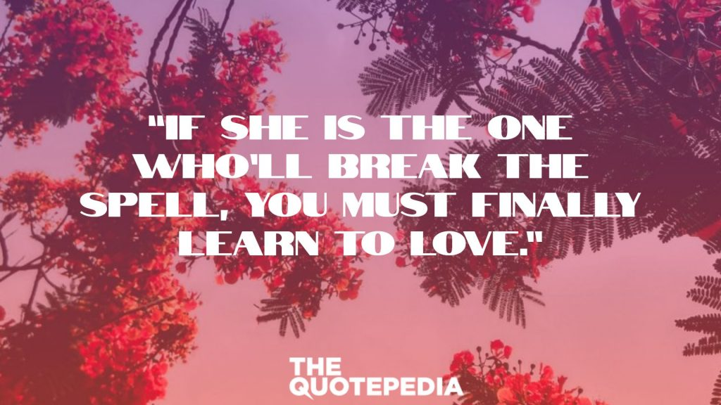 """If she is the one who'll break the spell, you must finally learn to love."""