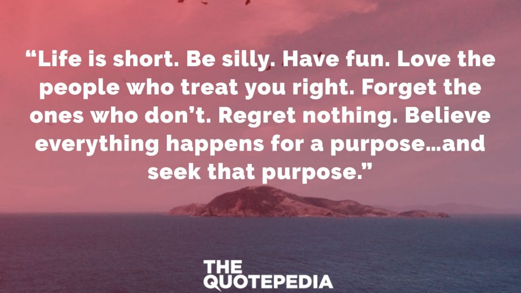 """Life is short. Be silly. Have fun. Love the people who treat you right. Forget the ones who don't. Regret nothing. Believe everything happens for a purpose…and seek that purpose."""
