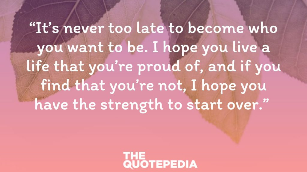 """It's never too late to become who you want to be. I hope you live a life that you're proud of, and if you find that you're not, I hope you have the strength to start over."""