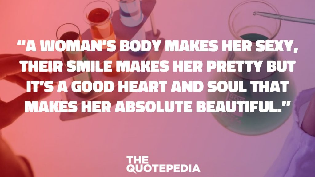 """A woman's body makes her sexy, their smile makes her pretty but it's a good heart and soul that makes her absolute beautiful."""