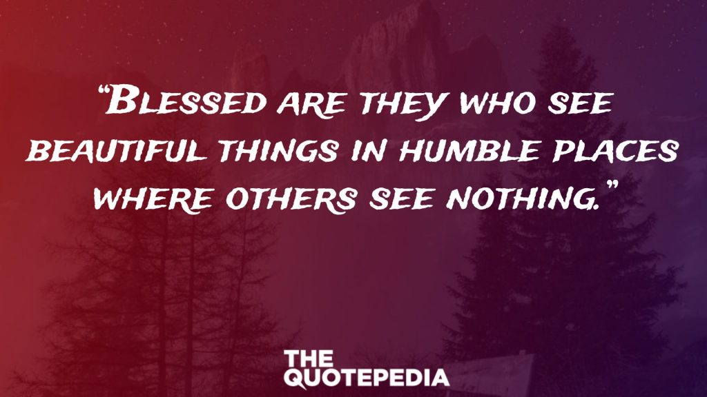 """Blessed are they who see beautiful things in humble places where others see nothing."""