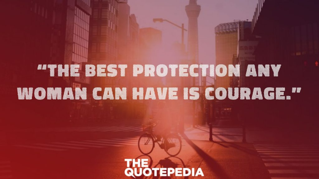 """""""The best protection any woman can have is courage."""""""
