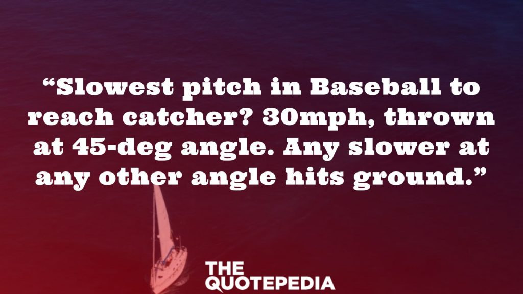 """Slowest pitch in Baseball to reach catcher? 30mph, thrown at 45-deg angle. Any slower at any other angle hits ground."""