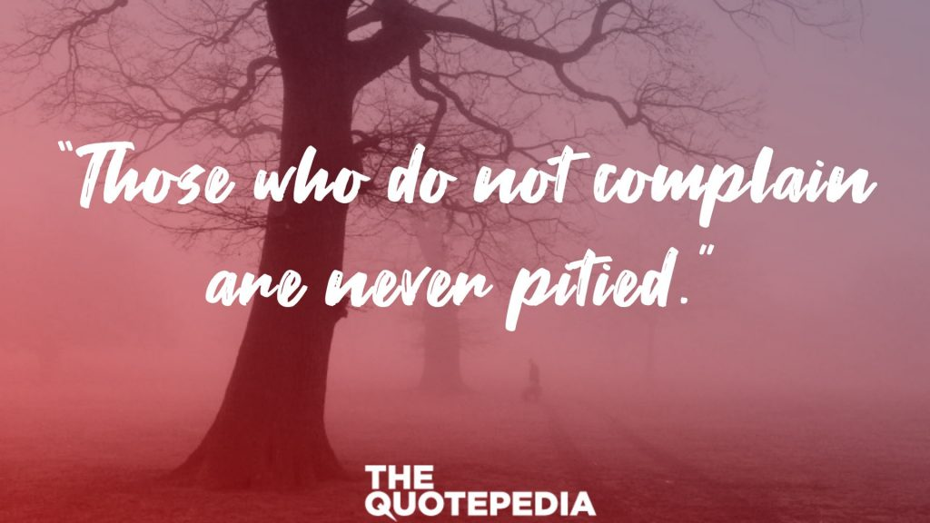 """Those who do not complain are never pitied."""
