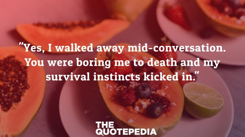 """Yes, I walked away mid-conversation. You were boring me to death and my survival instincts kicked in."""