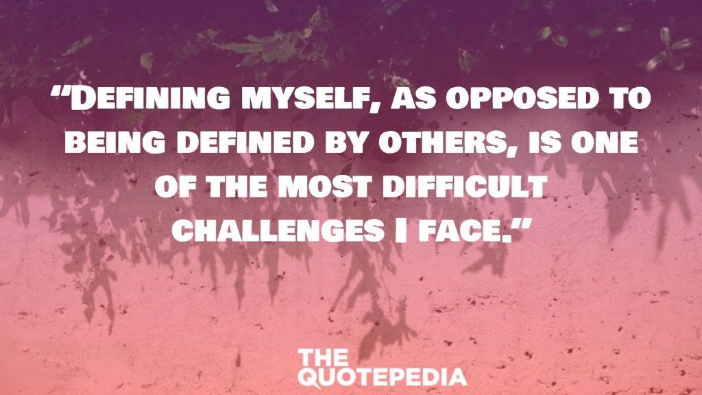 """Defining myself, as opposed to being defined by others, is one of the most difficult challenges I face."""