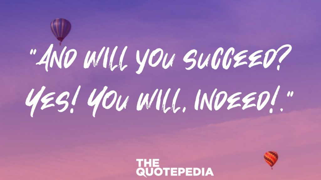 """And will you succeed? Yes! You will, indeed!."""