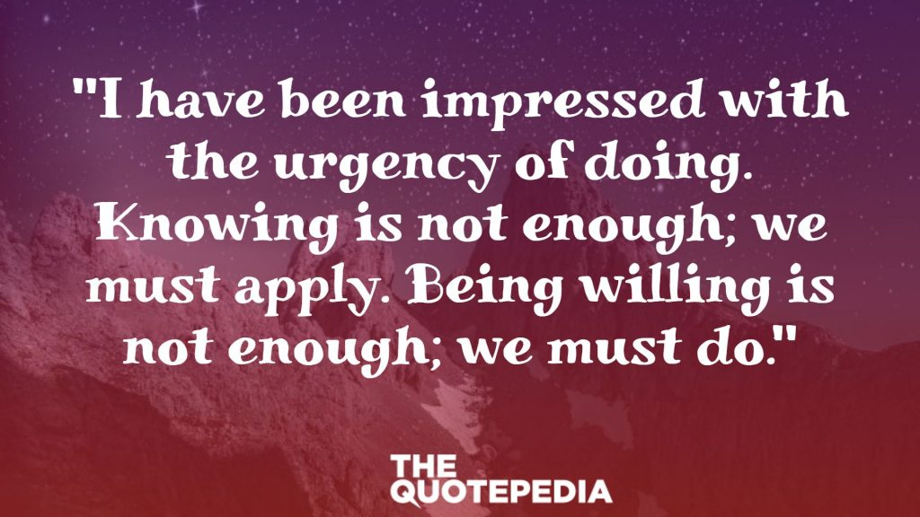 """I have been impressed with the urgency of doing. Knowing is not enough; we must apply. Being willing is not enough; we must do."""
