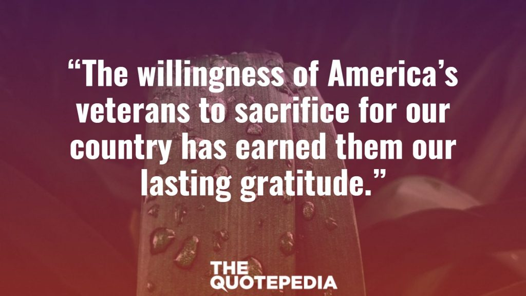 """The willingness of America's veterans to sacrifice for our country has earned them our lasting gratitude."""