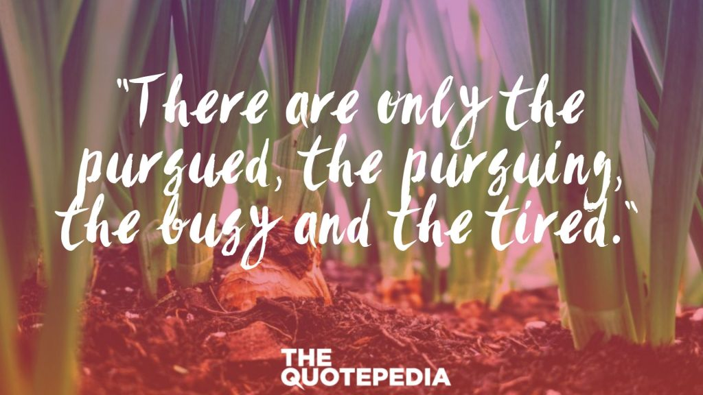 """There are only the pursued, the pursuing, the busy and the tired."""